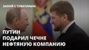 По просьбе Кадырова Путин подарил Чечне нефтяную компанию - Запой с Туватины
