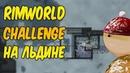 RimWorld Challenge B19 - ФИНАЛ! Уже не голышом, но всё ещё на льдине.