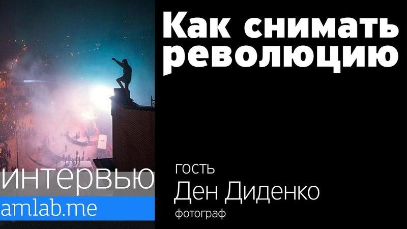 Как снимать революцию? - Интервью с репортажным фотографом Деном Диденко