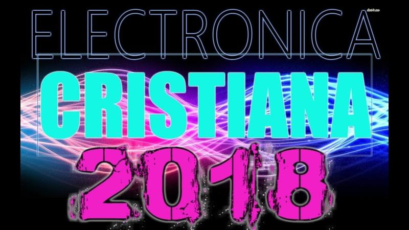 MUSICA ELECTRONICA CRISTIANA MIX 2018 LO MAS NUEVO