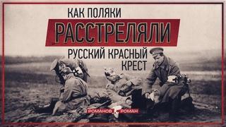 Как поляки расстреляли русский Красный Крест (Роман Романов)
