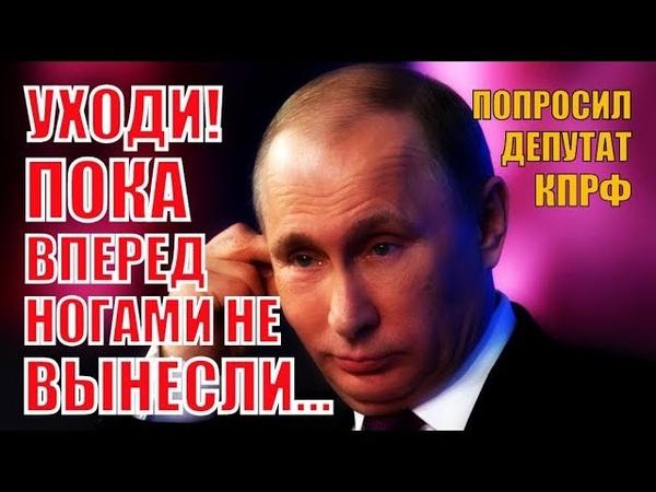 СРОЧНО! Депутат посоветовал Путину уйти в ОТСТАВКУ, НЕ ДОЖИДАЯСЬ, «когда ВЫНЕСУТ ВПЕРЕД НОГАМИ»!
