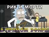 РИК И МОРТИ В ПРЯМОМ ЭФИРЕ!