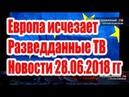Европа исчезает Разведданные ТВ Сергей Будков Новости 28 06 2018 гг Аналитика