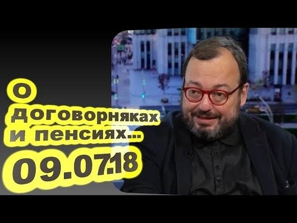 Станислав Белковский - О договорняках и пенсиях... 09.07.18