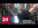 Вслед за субмаринами Санкт Петербург и Кронштадт на воду спустят Великие Луки Россия 24