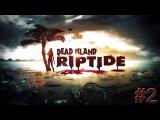 Dead Island Riptide прохождение - Серия 2 [Шашлык лезвие]