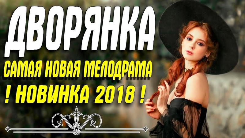 Премьера 2018 купила олигархов ДВОРЯНКА Русские мелодрамы 2018 новинки HD 1080P