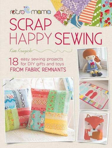 Retro Mama Scrap Happy Sewing - 18 Easy Sewing Projects for DIY Gifts and Toys from Fabric Remnants