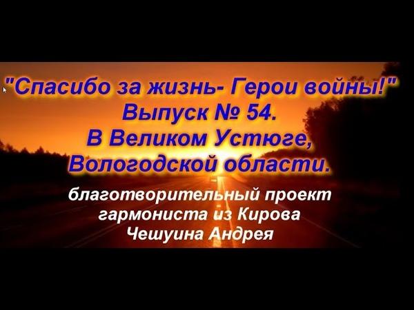 СПАСИБО ЗА ЖИЗНЬ ГЕРОИ ВОЙНЫ! Выпуск № 54 г Великий Устюг, Вологодская обл