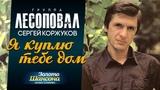ЛЕСОПОВАЛ Сергей Коржуков - Я куплю тебе дом