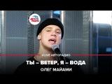 Олег Майами - Ты Ветер, Я Вода(#LIVE Авторадио)