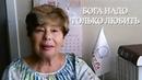 Бога надо только Любить. Валентина г. Измаил, Украина LIFE