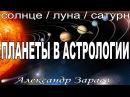 Планеты в астрологии. Солнце. Луна. Сатурн. Школа астрологии А. Зараева