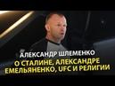 Александр Шлеменко - о Сталине, Александре Емельяненко, UFC и религии
