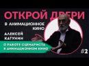 Алексей Катунин об анимационном кино 2 Открой двери в анимационное кино