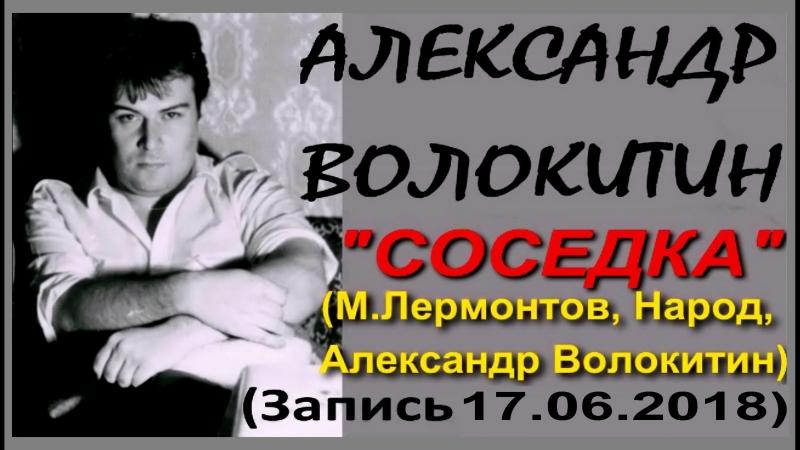 Александр Волокитин - СОСЕДКА (М.Лермонтов, 1840 г., А.Волокитин) (Новая запись 17.06.2018)