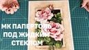 112. МК ПАПЕРТОЛЬ ПОД ЖИДКИМ СТЕКЛОМ. Винтажные Розы от Тела Артис.