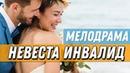 ПРЕКРАСНАЯ ЛЮБОВНАЯ ПРЕМЬЕРА 2019 - НЕВЕСТА ИНВАЛИД / Русские мелодрамы 2019 1080 HD