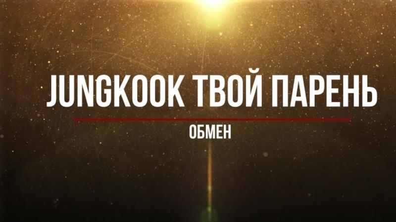 Представь, что твой парень Jungkook/ Обмен (Часть 6 )