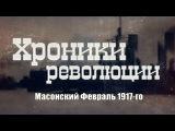 ХРОНИКИ РЕВОЛЮЦИИ. Масонский Февраль 1917-го (2017)