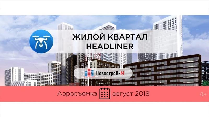 Обзор с воздуха ЖК Headliner от застройщика Жилой квартал Сити аэросъемка август 2018 г