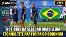 GIRO DA SELEÇÃO BRASILEIRA | BOBINHO COM TITE | NEYMAR SENTE DORES NO TORNOZELO! | 19/06/2018