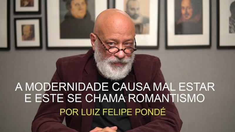 A modernidade causa mal estar e este se chama romantismo - Luiz Felipe Pondé