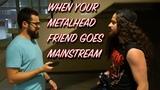 When Your Metalhead Friend Goes Mainstream