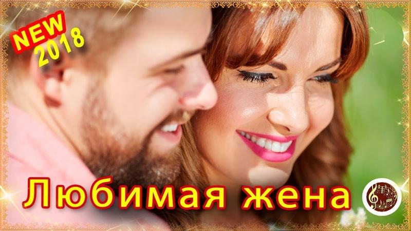 Моя Любимая Жена МУДРАЯ ЖИЗНЕННАЯ ПЕСНЯ Шансон NEW 2018 ПОСЛУШАЙТЕ ❤️🎵
