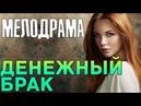 Хороший русский фильм - ДЕНЕЖНЫЙ БРАК Русские мелодрамы 2018