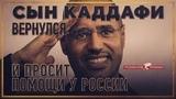 Сын Каддафи вернулся и просит Россию о помощи (Роман Романов)