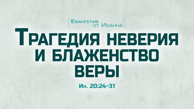 Ев. от Иоанна 107. Трагедия неверия и блаженство веры (Алексей Коломийцев)