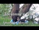 ◄♥►ДЕВЧОНКА У РЕКИ◄♥► Аркадий Кобяков