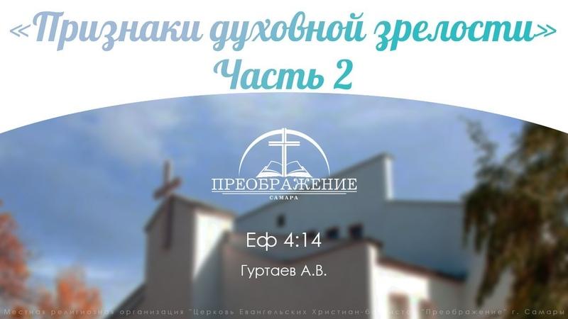 «Признаки духовной зрелости» Часть 2 - Еф. 4:16 Гуртаев А.В.