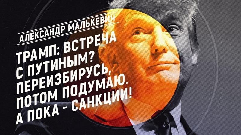 Трамп Встреча с Путиным Переизбирусь, потом подумаю. А пока - САНКЦИИ! (Александр Малькевич)