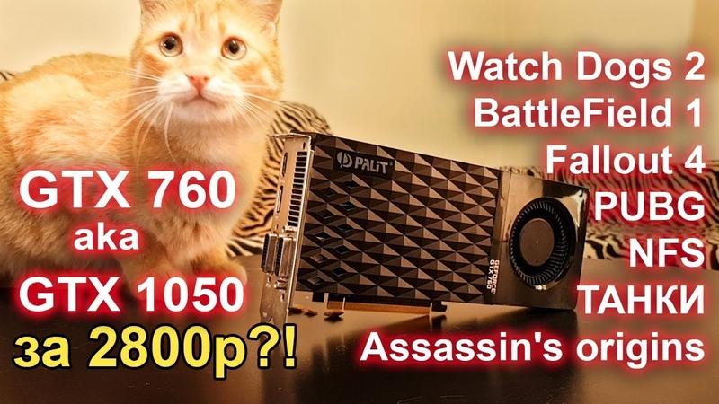 GTX 760 aka GTX 1050 за 2800р! WOT, PUBG, Собаки 2, Батла, NFS, Ассасин