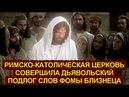 РИМСКО КАТОЛИЧЕСКАЯ АНТИХРИСТИАНСКАЯ ЦЕРКОВЬ СОВЕРШИЛА ДЬЯВОЛЬСКИЙ ПОДЛОГ СЛОВ ФОМЫ БЛИЗНЕЦА