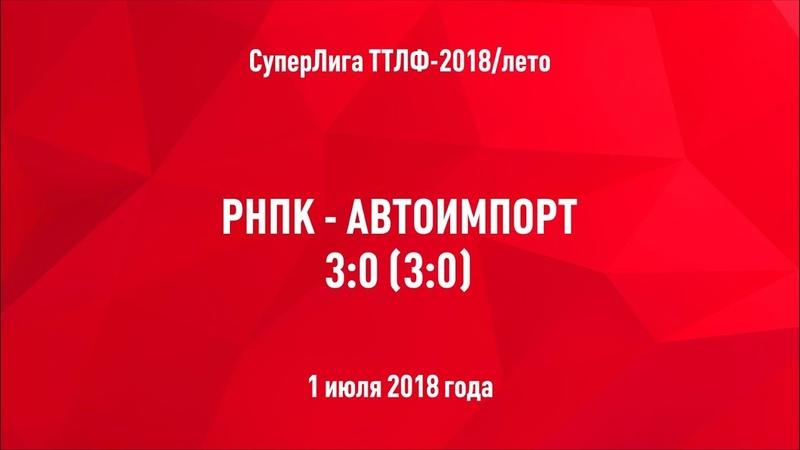 ТТЛФ. 01.07.2018. РНПК - Автоимпорт - 30