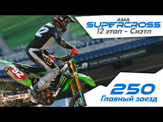 250 Главный заезд. 12 Этап. (Сиэтл). АМА Supercross 2019.