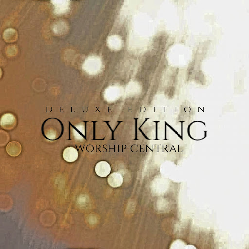 Worship Central альбом Only King (Deluxe Edition)