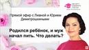 Прямой эфир с Лианой и Юрием Димитрошкиными. Родился ребёнок, и муж начал пить. Что делать?