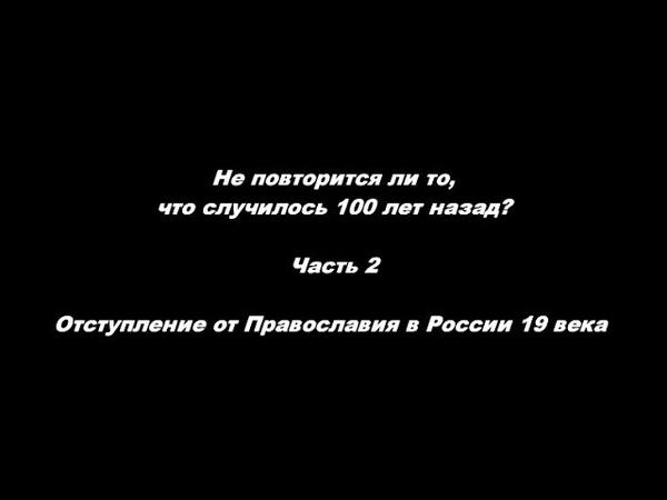 Не повторится ли то что случилось 100 лет назад ч2 Отступление от Православия в России 19 века