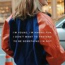 я молода и наслаждаюсь жизнью, и я не хочу притворяться кем-то, кем я не являюсь