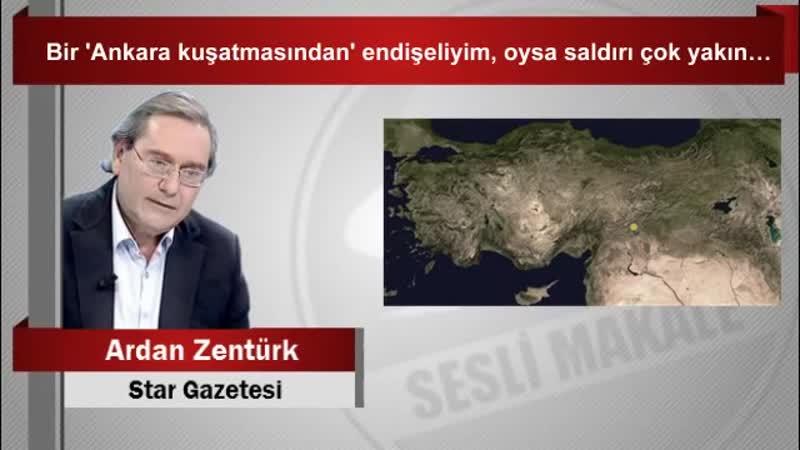 Ardan ZENTÜRK Bir 'Ankara kuşatmasından' endişeliyim, oysa saldırı çok yakın…