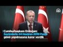 Cumhurbaşkanı Erdoğan: Seçimlerin 24 Haziran 2018 Pazar günü yapılmasına karar verdik