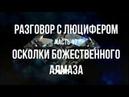 РАЗГОВОР С ЛЮЦИФЕРОМ - Часть 17 - Осколки Божественного алмаза