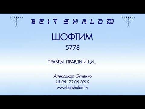 «ШОФТИМ» 5778 «ПРАВДЫ, ПРАВДЫ ИЩИ...» А.Огиенко (18.08.2018)