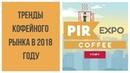 Тренды кофейного рынка в 2018 году Pir Expo Coffee 2018