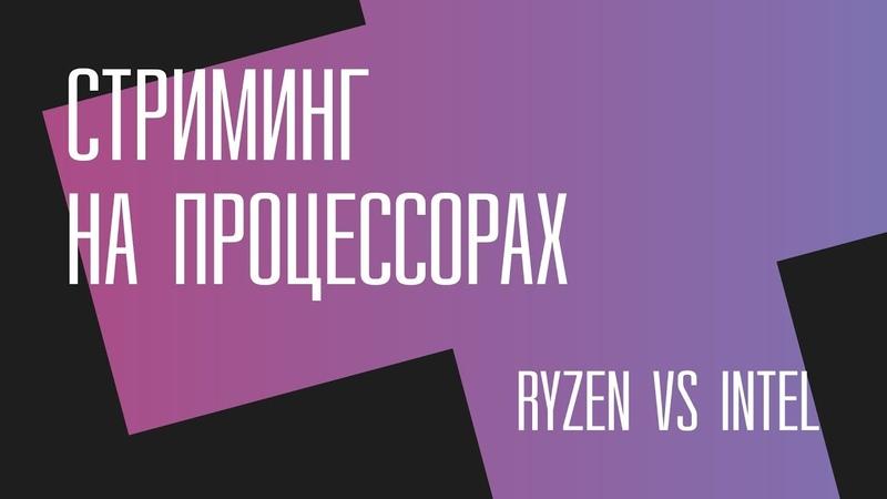 Стриминг на процессорах. Ryzen vs Intel